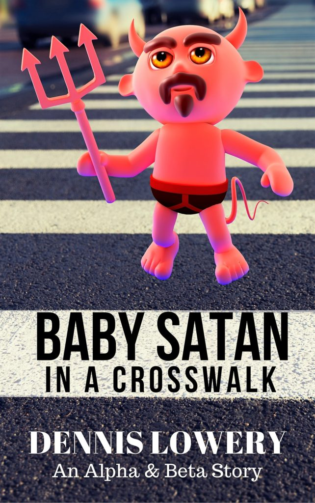 Baby Satan In A Crosswalk -- An Alpha & Beta Story from Dennis Lowery
