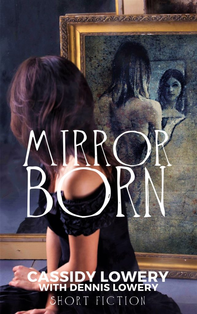 MIRROR BORN Short Fiction by Cassidy Lowery With Dennis Lowery