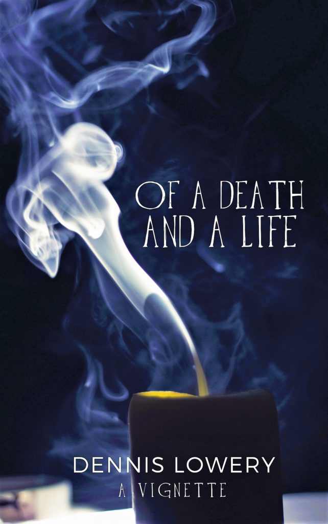 Of a Death and a Life - A Vignette by Dennis Lowery