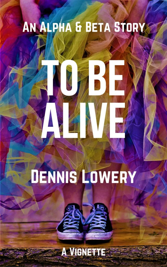 TO BE ALIVE - An Alpha and Beta Vignette by Dennis Lowery