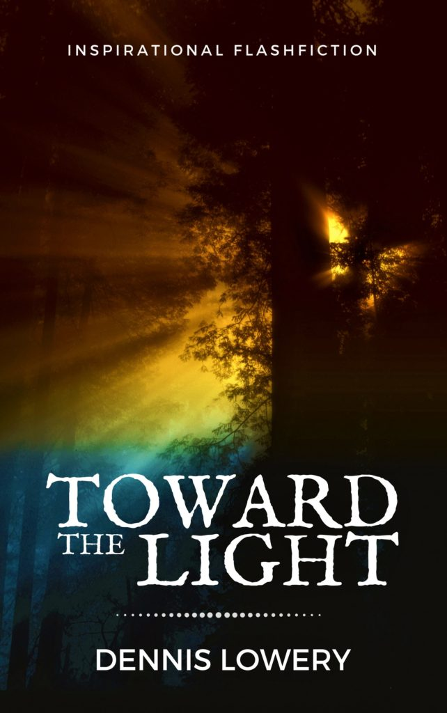 TOWARD THE LIGHT - Inspirational Flashfiction by Dennis Lowery