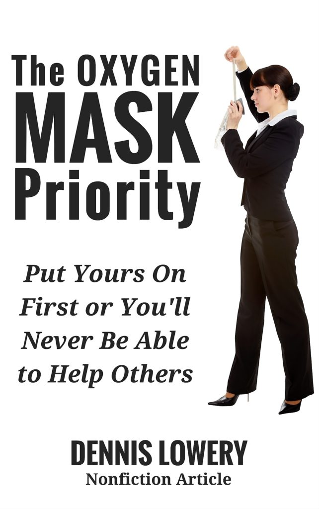 The OXYGEN MASK Priority - Put Yours On First - by Dennis Lowery