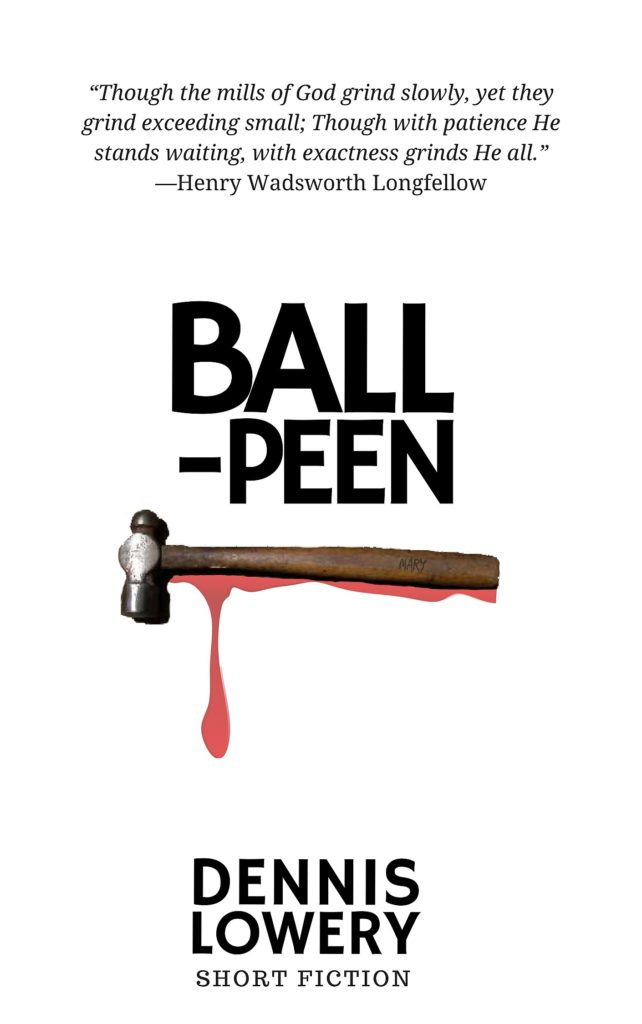 BALL PEEN - Short Fiction by Dennis Lowery