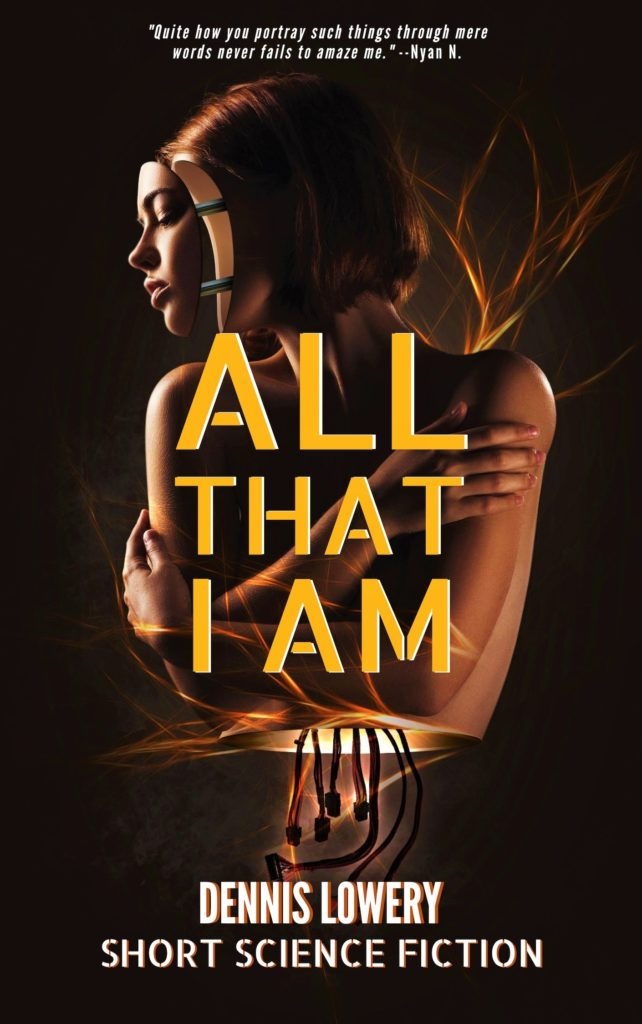 ALL THAT I AM Short Science Fiction by Dennis Lowery
